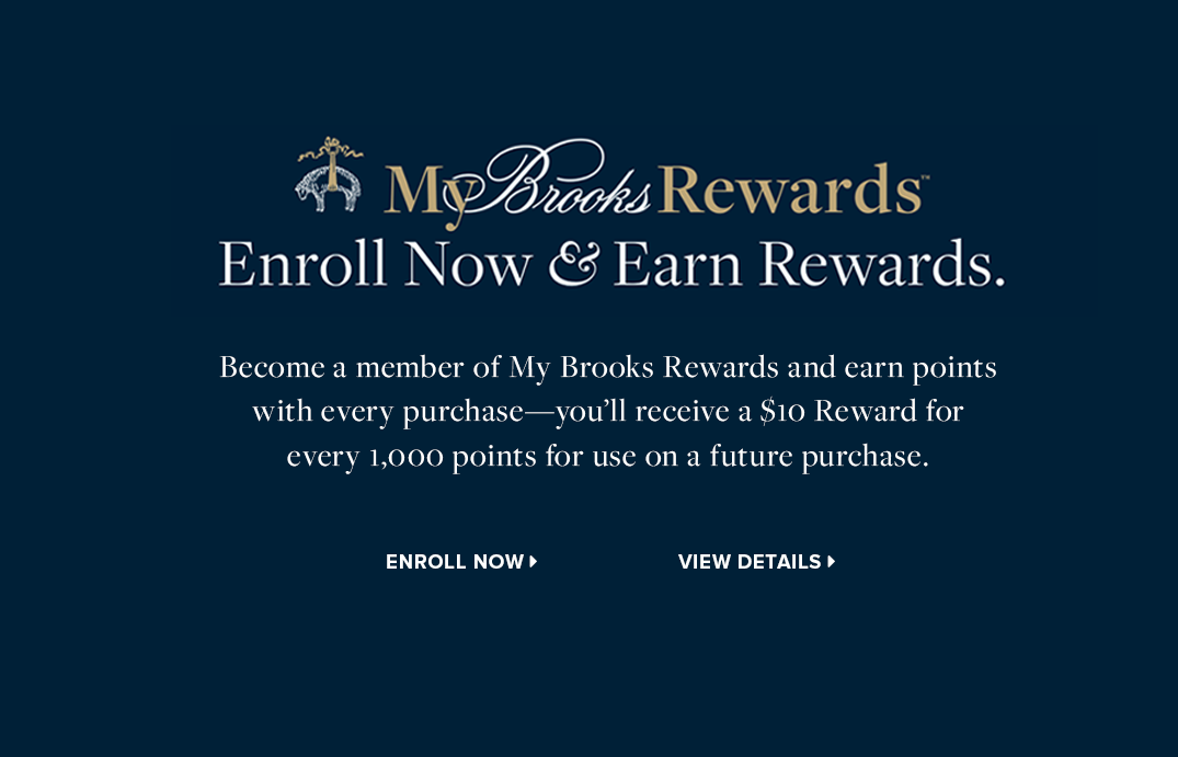 My Brooks Rewards - Enroll now and earn rewards. Become a member of My Brooks Rewards and earn points with every purchase - you'll receive a $10 Reward for every 1,000 points for use on a future product.